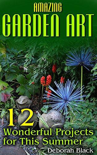 Amazing Garden Art: 12 Wonderful Projects for This Summer: (Garden .