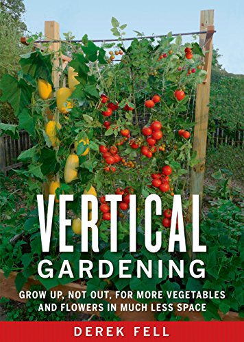 Vertical Gardening: Grow Up, Not Out, for More Vegetables and .